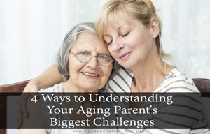 4 Ways to Understanding Your Aging Parent's Biggest Challenges