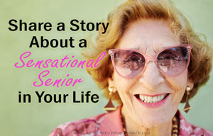 Share a Story About a Sensational Senior in Your Life