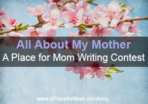 All About My Mother: A Place for Mom Writing Contest